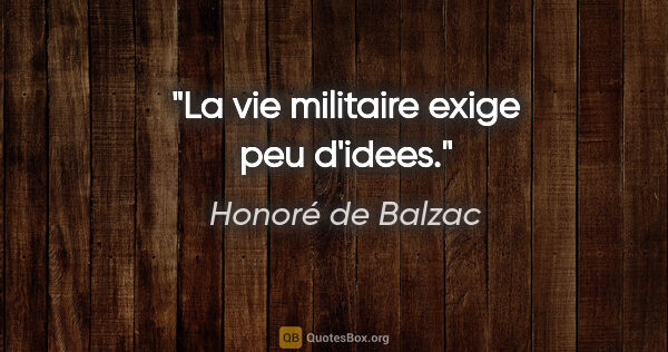 "Honoré de Balzac citation: ""La vie militaire exige peu d'idees."""