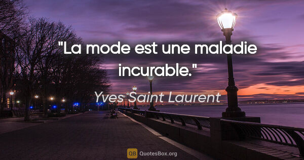 "Yves Saint Laurent citation: ""La mode est une maladie incurable."""