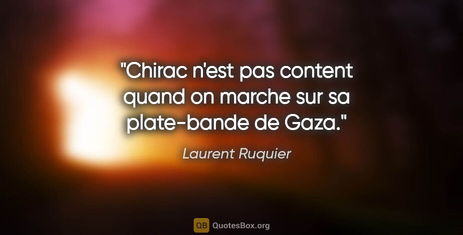"Laurent Ruquier citation: ""Chirac n'est pas content quand on marche sur sa plate-bande de..."""