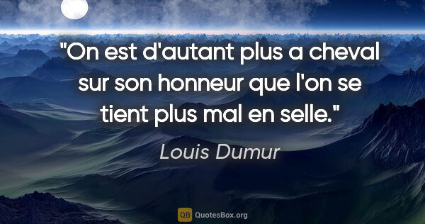 "Louis Dumur citation: ""On est d'autant plus a cheval sur son honneur que l'on se..."""