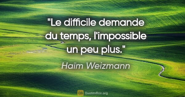 "Haïm Weizmann citation: ""Le difficile demande du temps, l'impossible un peu plus."""