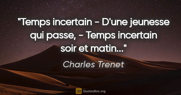 "Charles Trenet citation: ""Temps incertain - D'une jeunesse qui passe, - Temps incertain..."""
