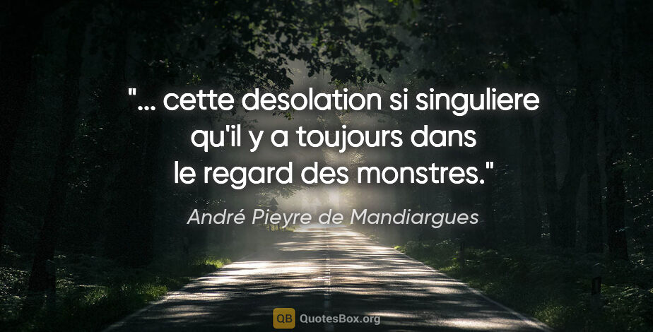 """André Pieyre de Mandiargues citation: """" cette desolation si singuliere qu'il y a toujours dans le..."""""""