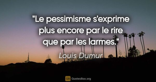 "Louis Dumur citation: ""Le pessimisme s'exprime plus encore par le rire que par les..."""