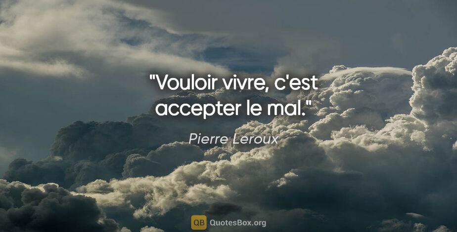 """Pierre Leroux citation: """"Vouloir vivre, c'est accepter le mal."""""""