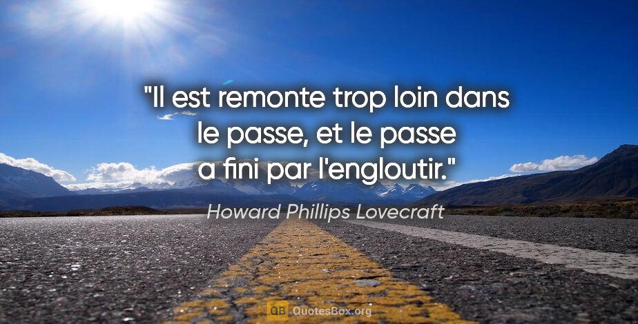"""Howard Phillips Lovecraft citation: """"Il est remonte trop loin dans le passe, et le passe a fini par..."""""""