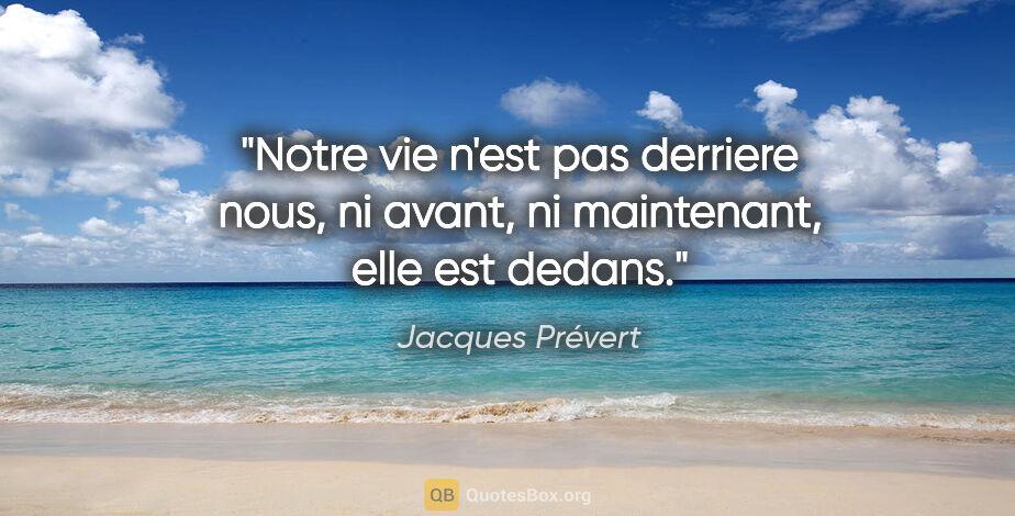 """Jacques Prévert citation: """"Notre vie n'est pas derriere nous, ni avant, ni maintenant,..."""""""