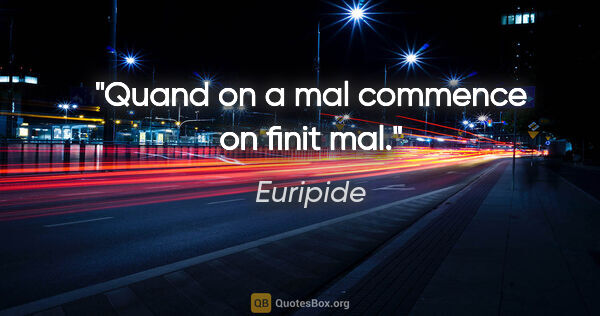 "Euripide citation: ""Quand on a mal commence on finit mal."""