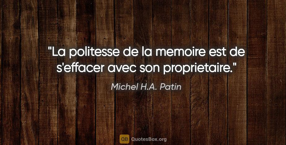"""Michel H.A. Patin citation: """"La politesse de la memoire est de s'effacer avec son..."""""""