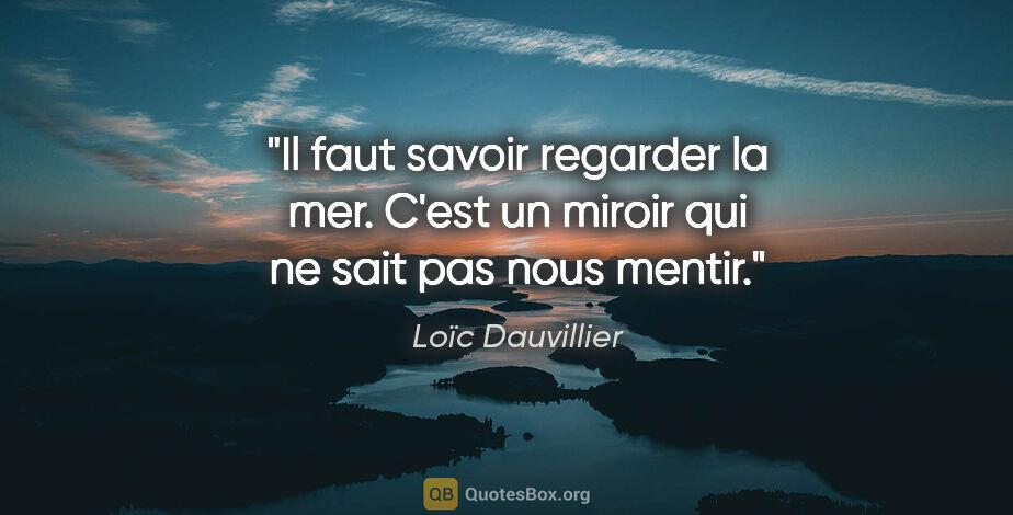 """Loïc Dauvillier citation: """"Il faut savoir regarder la mer. C'est un miroir qui ne sait..."""""""