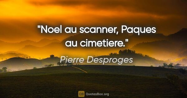 "Pierre Desproges citation: ""Noel au scanner, Paques au cimetiere."""