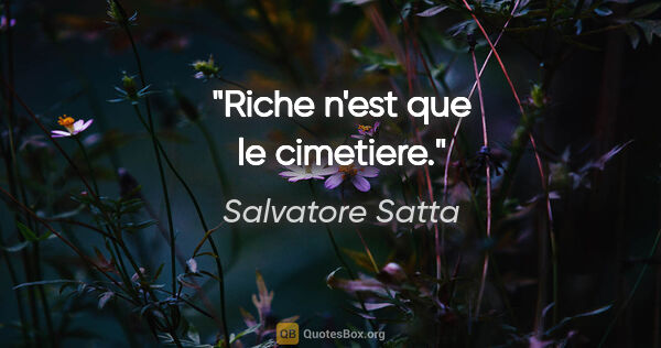 "Salvatore Satta citation: ""Riche n'est que le cimetiere."""