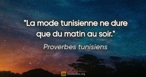 "Proverbes tunisiens citation: ""La mode tunisienne ne dure que du matin au soir."""