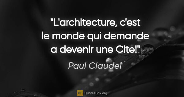 "Paul Claudel citation: ""L'architecture, c'est le monde qui demande a devenir une Cite!"""