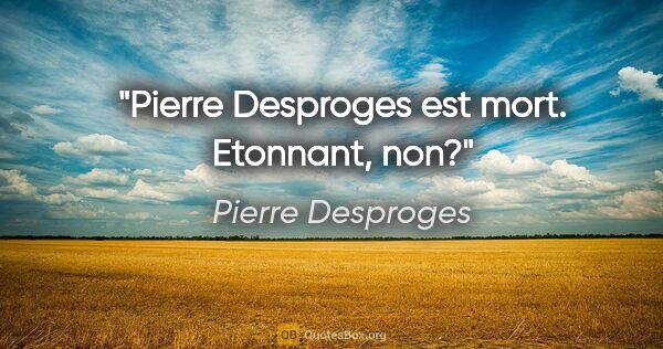 "Pierre Desproges citation: ""Pierre Desproges est mort. Etonnant, non?"""