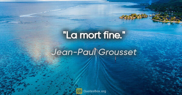 "Jean-Paul Grousset citation: ""La mort fine."""