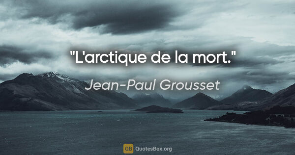 "Jean-Paul Grousset citation: ""L'arctique de la mort."""
