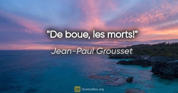 "Jean-Paul Grousset citation: ""De boue, les morts!"""