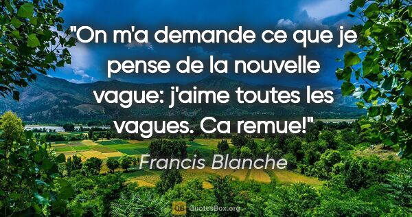 "Francis Blanche citation: ""On m'a demande ce que je pense de la «nouvelle vague»: j'aime..."""