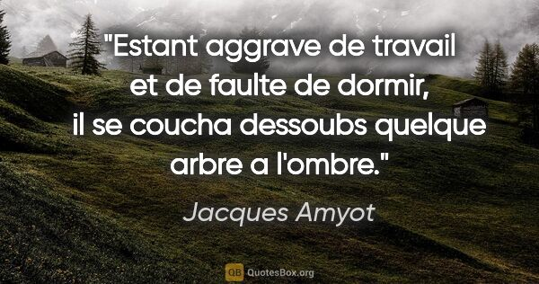 "Jacques Amyot citation: ""Estant aggrave de travail et de faulte de dormir, il se coucha..."""