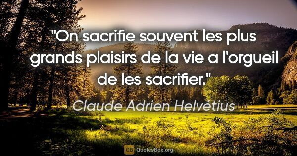 "Claude Adrien Helvétius citation: ""On sacrifie souvent les plus grands plaisirs de la vie a..."""