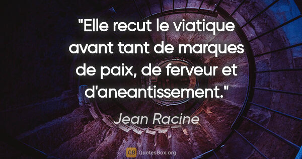 "Jean Racine citation: ""Elle recut le viatique avant tant de marques de paix, de..."""