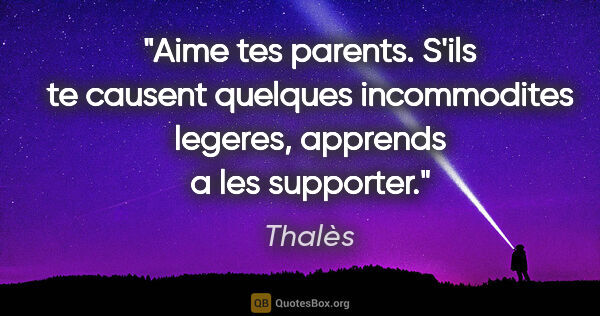 "Thalès citation: ""Aime tes parents. S'ils te causent quelques incommodites..."""