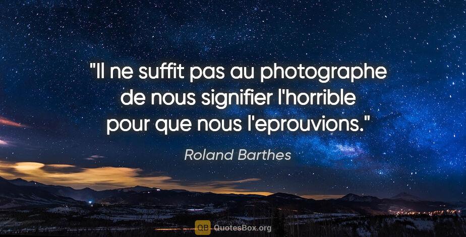 """Roland Barthes citation: """"Il ne suffit pas au photographe de nous signifier l'horrible..."""""""
