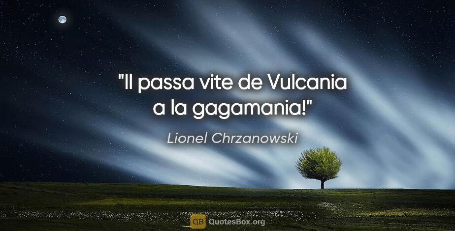 """Lionel Chrzanowski citation: """"Il passa vite de Vulcania a la gagamania!"""""""