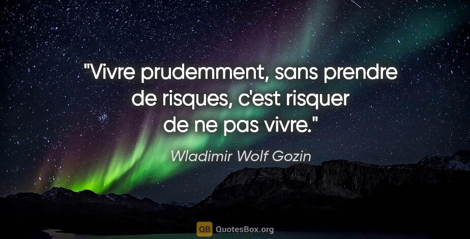 """Wladimir Wolf Gozin citation: """"Vivre prudemment, sans prendre de risques, c'est risquer de ne..."""""""