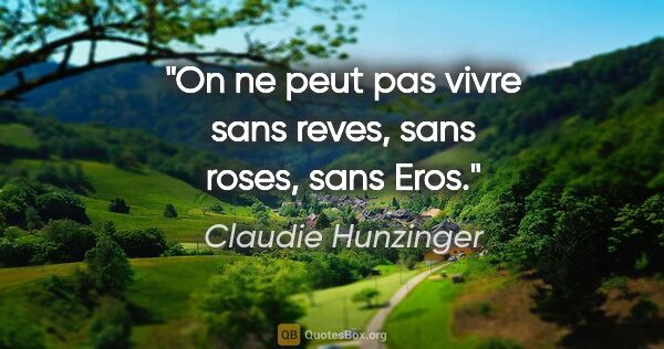 "Claudie Hunzinger citation: ""On ne peut pas vivre sans reves, sans roses, sans Eros."""