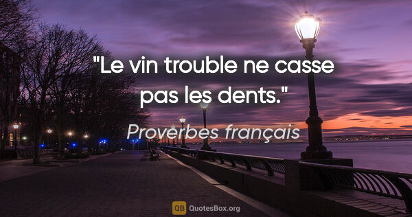 "Proverbes français citation: ""Le vin trouble ne casse pas les dents."""