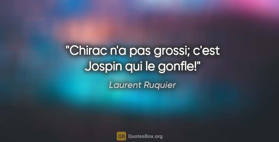 """Laurent Ruquier citation: """"Chirac n'a pas grossi; c'est Jospin qui le gonfle!"""""""