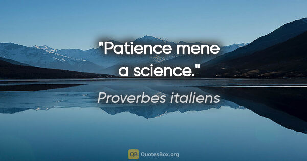 "Proverbes italiens citation: ""Patience mene a science."""