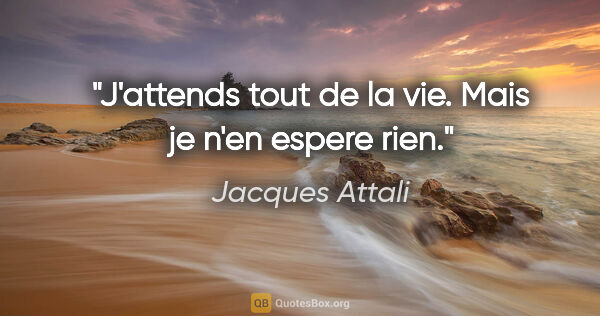"Jacques Attali citation: ""J'attends tout de la vie. Mais je n'en espere rien."""