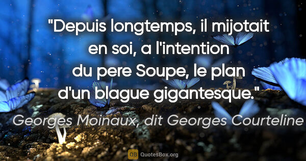 "Georges Moinaux, dit Georges Courteline citation: ""Depuis longtemps, il mijotait en soi, a l'intention du pere..."""