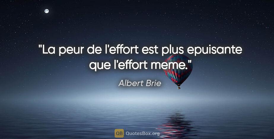 """Albert Brie citation: """"La peur de l'effort est plus epuisante que l'effort meme."""""""