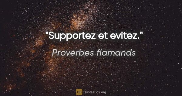 "Proverbes flamands citation: ""Supportez et evitez."""