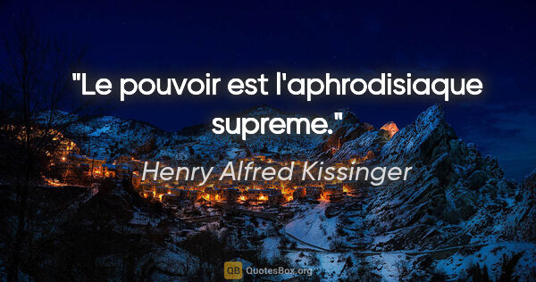 "Henry Alfred Kissinger citation: ""Le pouvoir est l'aphrodisiaque supreme."""