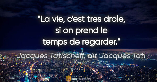"Jacques Tatischeff, dit Jacques Tati citation: ""La vie, c'est tres drole, si on prend le temps de regarder."""