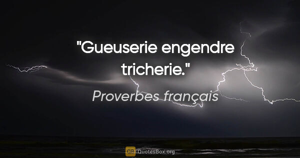 "Proverbes français citation: ""Gueuserie engendre tricherie."""