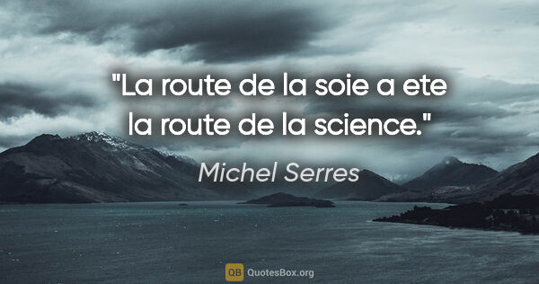 "Michel Serres citation: ""La route de la soie a ete la route de la science."""