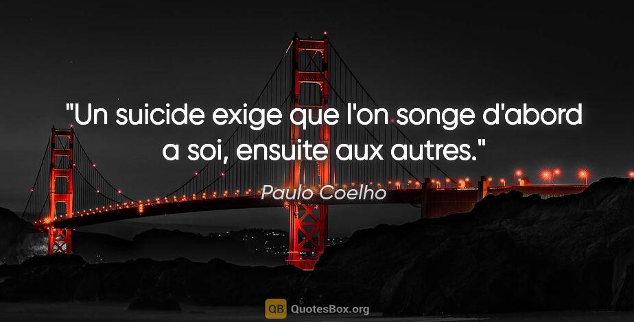 """Paulo Coelho citation: """"Un suicide exige que l'on songe d'abord a soi, ensuite aux..."""""""