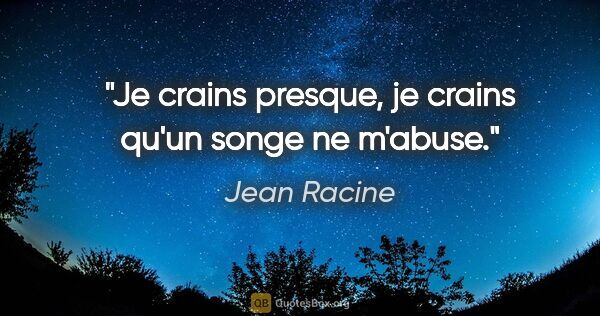 "Jean Racine citation: ""Je crains presque, je crains qu'un songe ne m'abuse."""