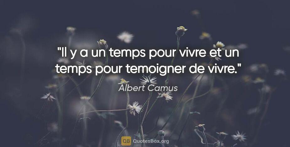 """Albert Camus citation: """"Il y a un temps pour vivre et un temps pour temoigner de vivre."""""""