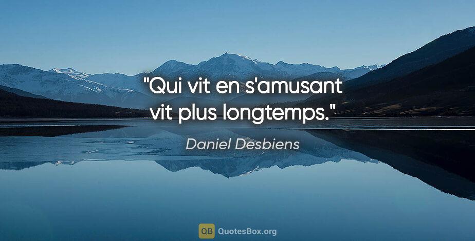 """Daniel Desbiens citation: """"Qui vit en s'amusant vit plus longtemps."""""""