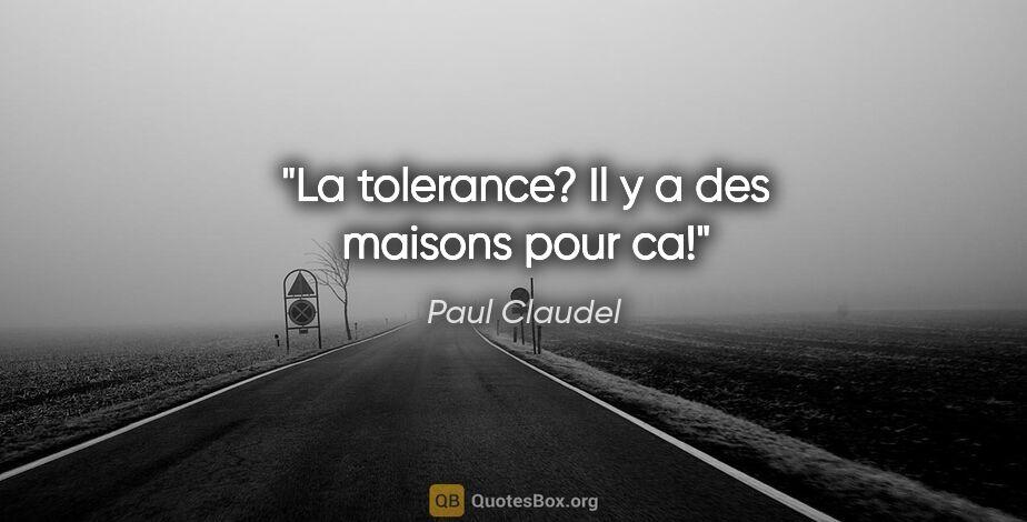 """Paul Claudel citation: """"La tolerance? Il y a des maisons pour ca!"""""""