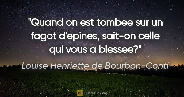 "Louise Henriette de Bourbon-Conti citation: ""Quand on est tombee sur un fagot d'epines, sait-on celle qui..."""