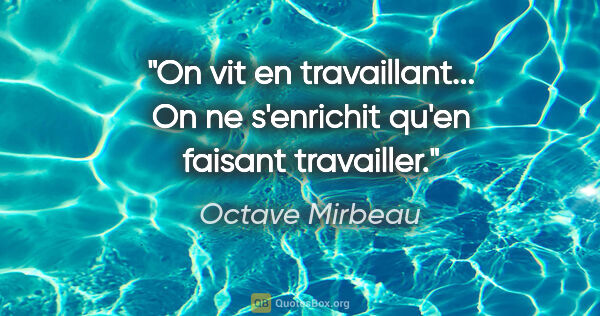 "Octave Mirbeau citation: ""On vit en travaillant... On ne s'enrichit qu'en faisant..."""