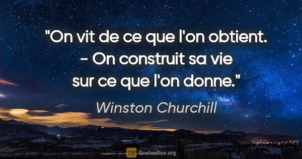 "Winston Churchill citation: ""On vit de ce que l'on obtient. - On construit sa vie sur ce..."""